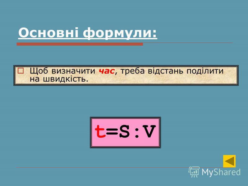 t=S:V Щоб визначити час, треба відстань поділити на швидкість. Основні формули: