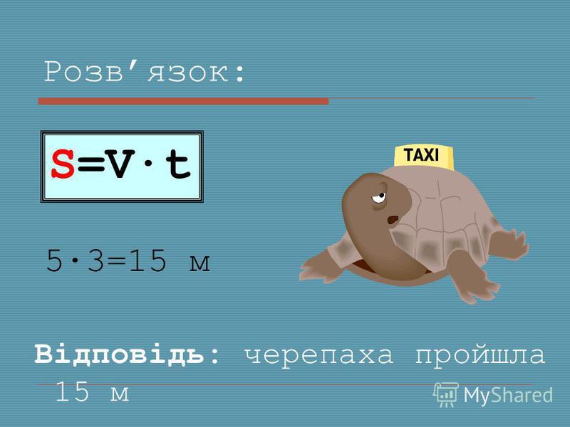 Розвязок: 5·3=15 м S=V·t Відповідь: черепаха пройшла 15 м