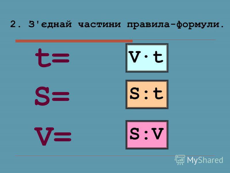 2. З'єднай частини правила-формули. V·t S:tS:t S:VS:V S=S= V=V= t=t=