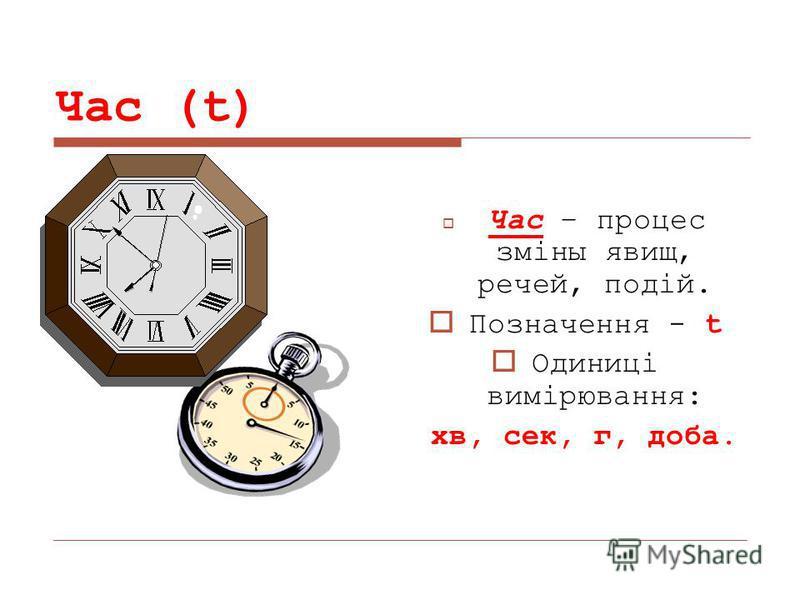 Час (t) Час – процес зміны явищ, речей, подій. Позначення - t Одиниці вимірювання: хв, сек, г, доба.