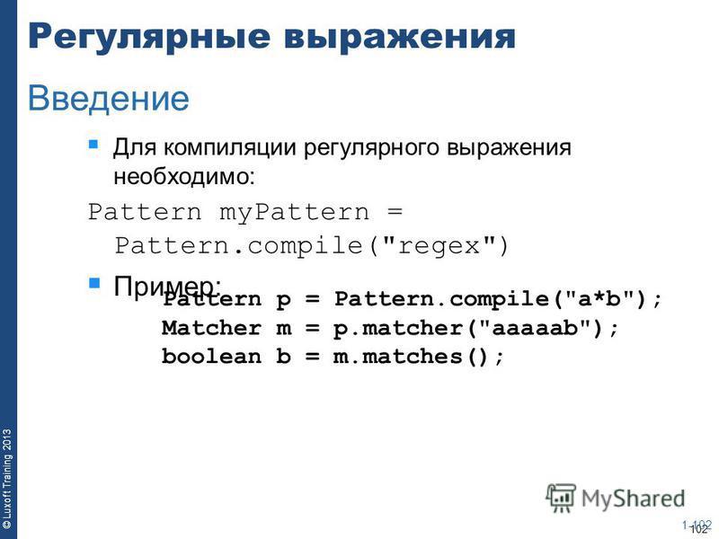 102 © Luxoft Training 2013 Регулярные выражения Для компиляции регулярного выражения необходимо: Pattern myPattern = Pattern.compile(