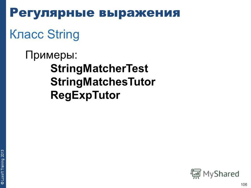 106 © Luxoft Training 2013 Примеры: StringMatcherTest StringMatchesTutor RegExpTutor Регулярные выражения Класс String
