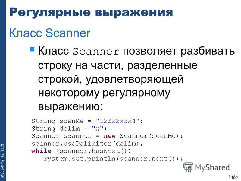 107 © Luxoft Training 2013 Регулярные выражения Класс Scanner позволяет разбивать строку на части, разделенные строкой, удовлетворяющей некоторому регулярному выражению: 1-107 Класс Scanner