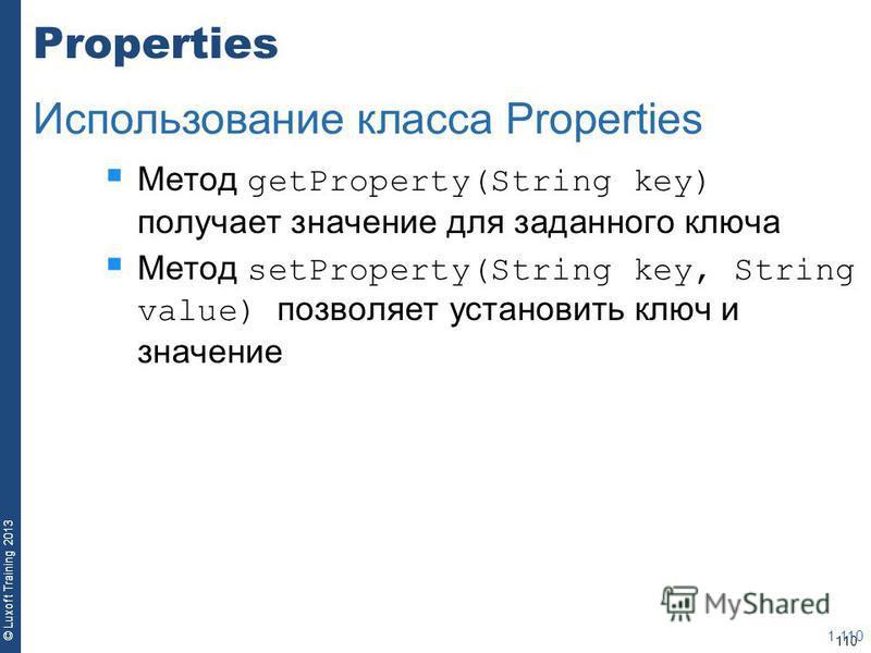 110 © Luxoft Training 2013 Properties Метод getProperty(String key) получает значение для заданного ключа Метод setProperty(String key, String value) позволяет установить ключ и значение 1-110 Использование класса Properties