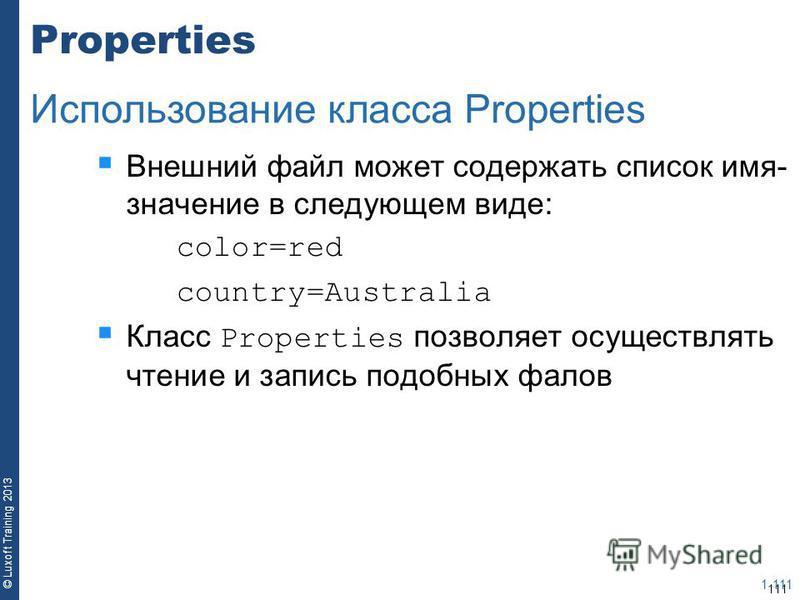 111 © Luxoft Training 2013 Properties Внешний файл может содержать список имя- значение в следующем виде: color=red country=Australia Класс Properties позволяет осуществлять чтение и запись подобных фалов 1-111 Использование класса Properties