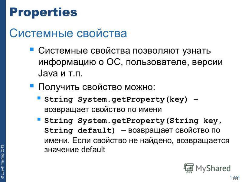 114 © Luxoft Training 2013 Properties Системные свойства позволяют узнать информацию о ОС, пользователе, версии Java и т.п. Получить свойство можно: String System.getProperty(key) – возвращает свойство по имени String System.getProperty(String key, S