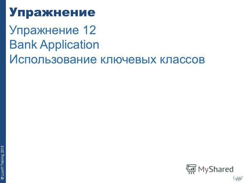117 © Luxoft Training 2013 Упражнение 1-117 Упражнение 12 Bank Application Использование ключевых классов