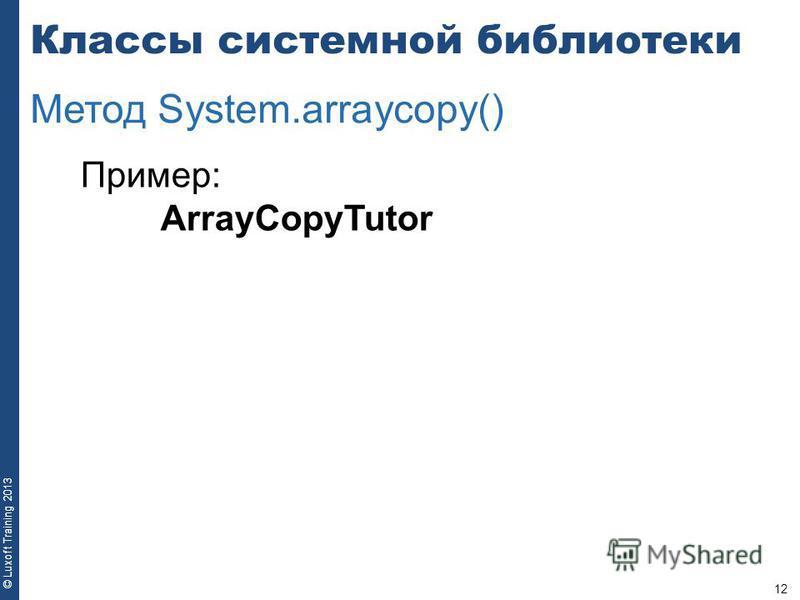 12 © Luxoft Training 2013 Пример: ArrayCopyTutor Классы системной библиотеки Метод System.arraycopy()