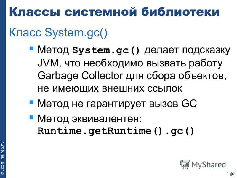 13 © Luxoft Training 2013 Классы системной библиотеки Метод System.gc() делает подсказку JVM, что необходимо вызвать работу Garbage Collector для сбора объектов, не имеющих внешних ссылок Метод не гарантирует вызов GC Метод эквивалентен: Runtime.getR