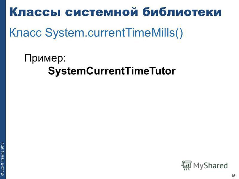 15 © Luxoft Training 2013 Пример: SystemCurrentTimeTutor Классы системной библиотеки Класс System.currentTimeMills()