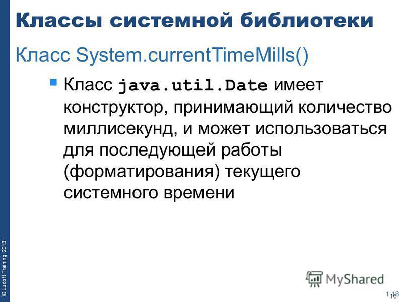 16 © Luxoft Training 2013 Классы системной библиотеки Класс java.util.Date имеет конструктор, принимающий количество миллисекунд, и может использоваться для последующей работы (форматирования) текущего системного времени 1-16 Класс System.currentTime
