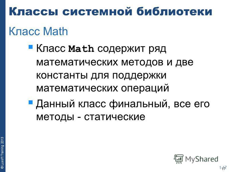 17 © Luxoft Training 2013 Классы системной библиотеки Класс Math содержит ряд математических методов и две константы для поддержки математических операций Данный класс финальный, все его методы - статические 1-17 Класс Math