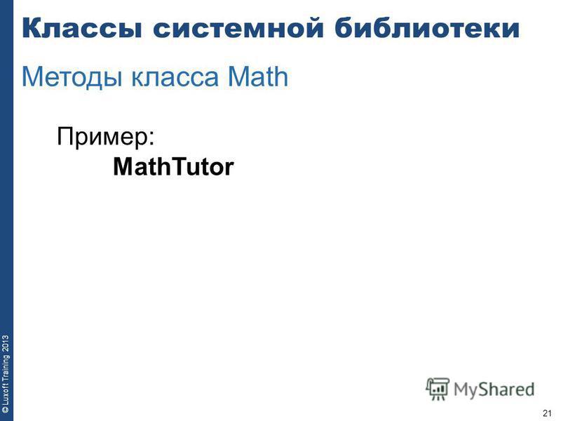 21 © Luxoft Training 2013 Пример: MathTutor Классы системной библиотеки Методы класса Math
