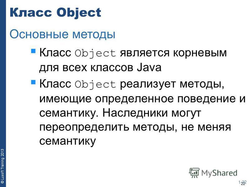 22 © Luxoft Training 2013 Класс Object Класс Object является корневым для всех классов Java Класс Object реализует методы, имеющие определенное поведение и семантику. Наследники могут переопределить методы, не меняя семантику 1-22 Основные методы