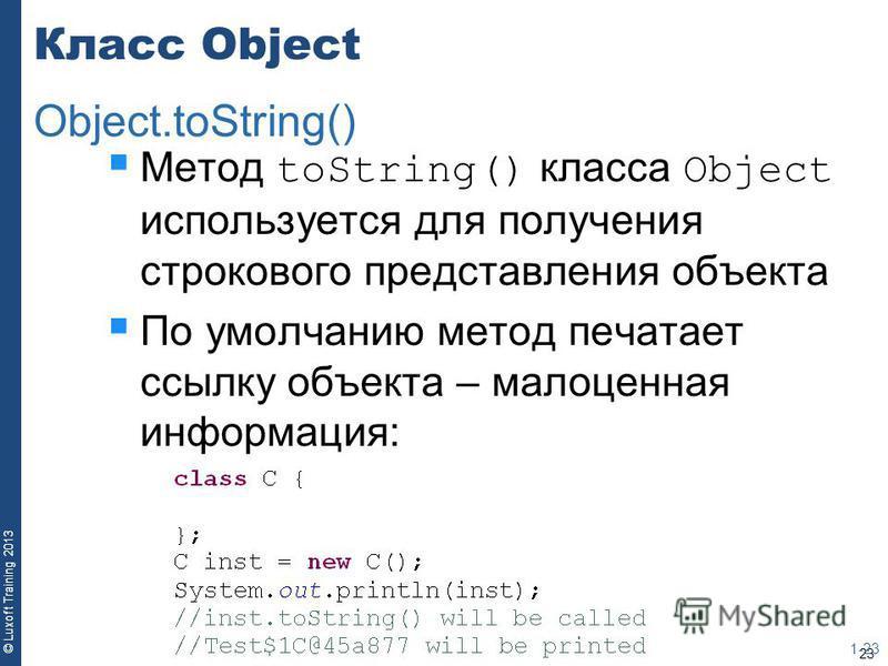 23 © Luxoft Training 2013 Класс Object Метод toString() класса Object используется для получения строкового представления объекта По умолчанию метод печатает ссылку объекта – малоценная информация: 1-23 Object.toString()