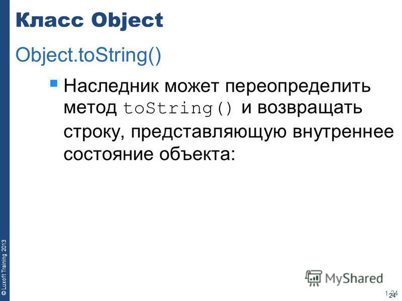 24 © Luxoft Training 2013 Класс Object Наследник может переопределить метод toString() и возвращать строку, представляющую внутреннее состояние объекта: 1-24 Object.toString()