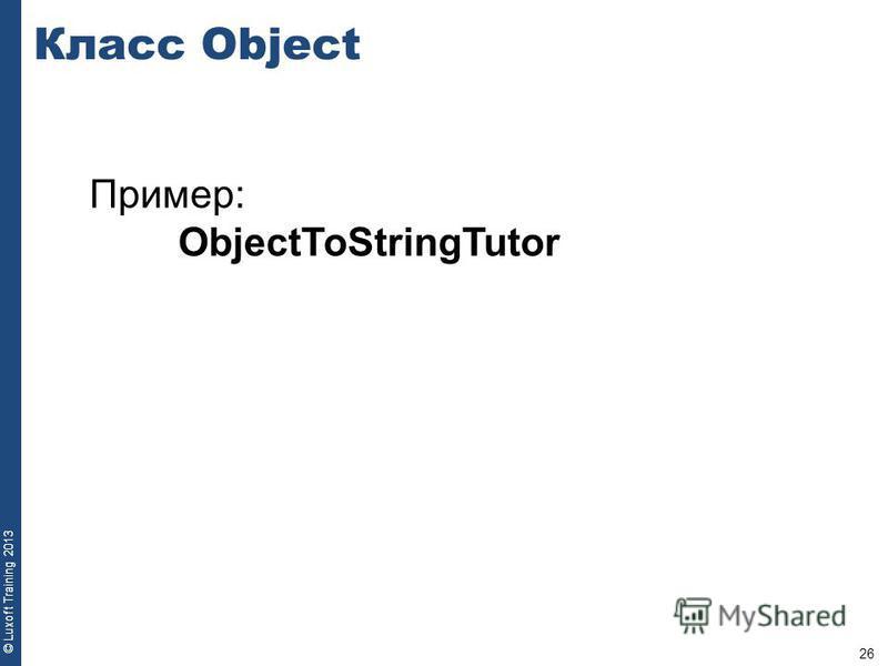 26 © Luxoft Training 2013 Пример: ObjectToStringTutor Класс Object