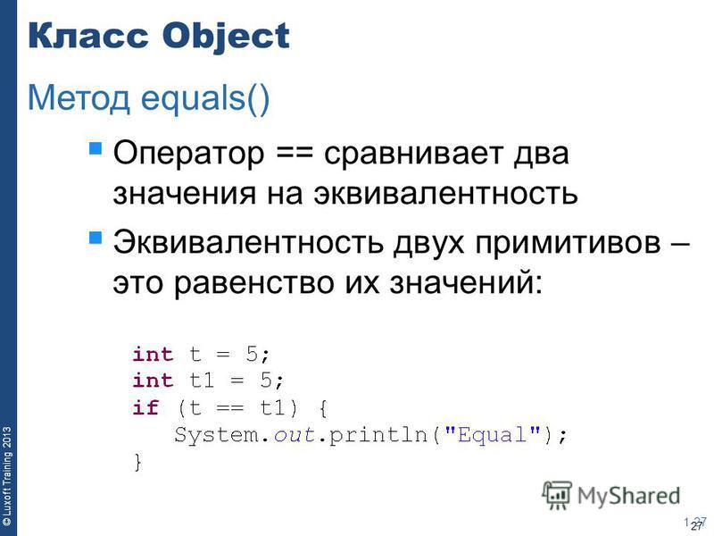 27 © Luxoft Training 2013 Класс Object Оператор == сравнивает два значения на эквивалентность Эквивалентность двух примитивов – это равенство их значений: 1-27 Метод equals()