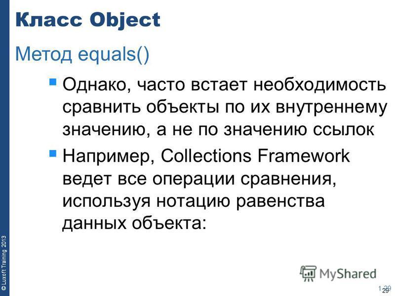 29 © Luxoft Training 2013 Класс Object Однако, часто встает необходимость сравнить объекты по их внутреннему значению, а не по значению ссылок Например, Collections Framework ведет все операции сравнения, используя нотацию равенства данных объекта: 1