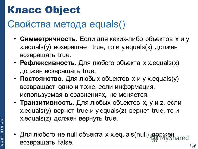 34 © Luxoft Training 2013 Класс Object 1-34 Свойства метода equals() Симметричность. Если для каких-либо объектов x и y x.equals(y) возвращает true, то и y.equals(x) должен возвращать true. Рефлексивность. Для любого объекта x x.equals(x) должен возв