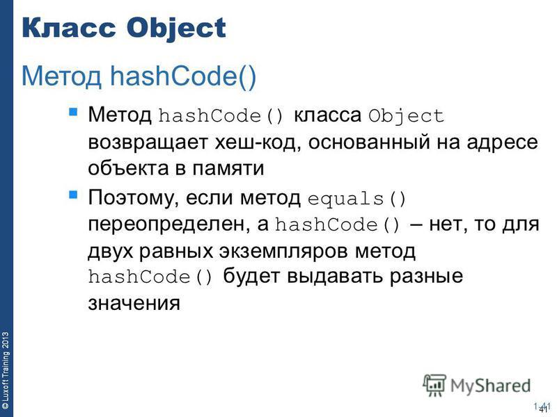 41 © Luxoft Training 2013 Класс Object Метод hashCode() класса Object возвращает хеш-код, основанный на адресе объекта в памяти Поэтому, если метод equals() переопределен, а hashCode() – нет, то для двух равных экземпляров метод hashCode() будет выда