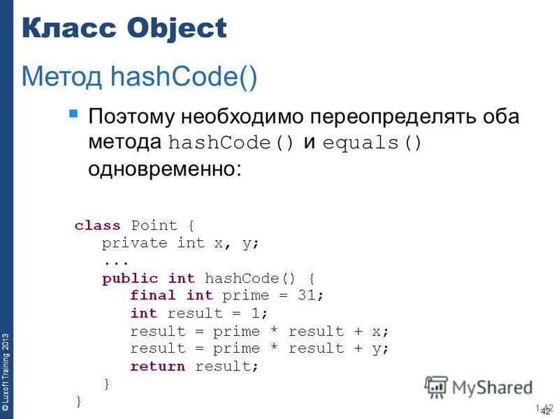 42 © Luxoft Training 2013 Класс Object Поэтому необходимо переопределять оба метода hashCode() и equals() одновременно: 1-42 Метод hashCode()
