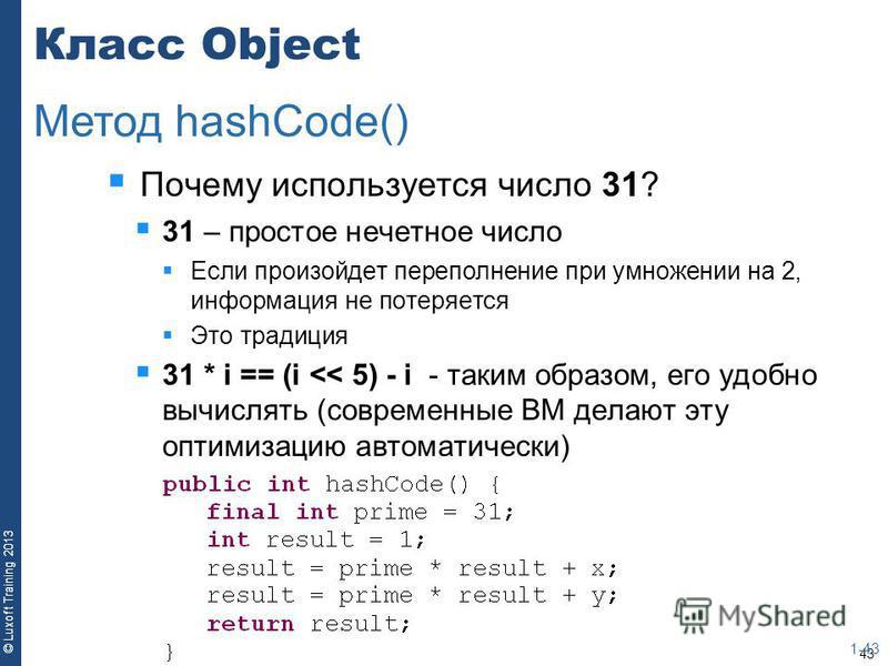 43 © Luxoft Training 2013 Класс Object Почему используется число 31? 31 – простое нечетное число Если произойдет переполнение при умножении на 2, информация не потеряется Это традиция 31 * i == (i << 5) - i - таким образом, его удобно вычислять (совр