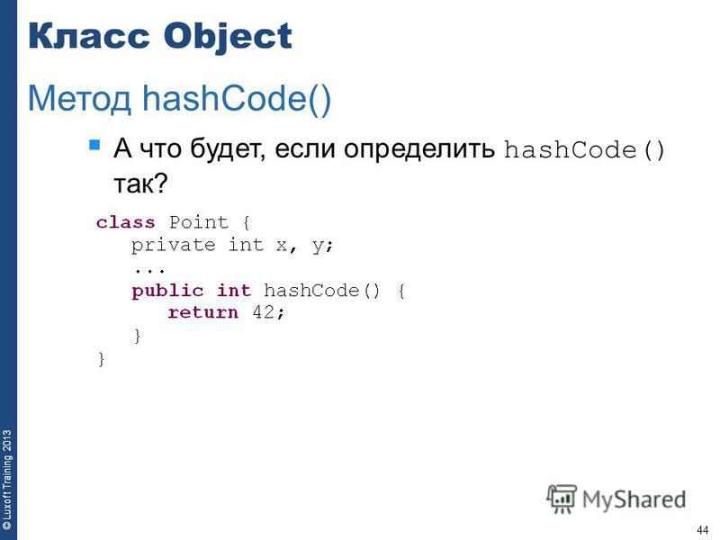 44 © Luxoft Training 2013 Класс Object А что будет, если определить hashCode() так? Метод hashCode()