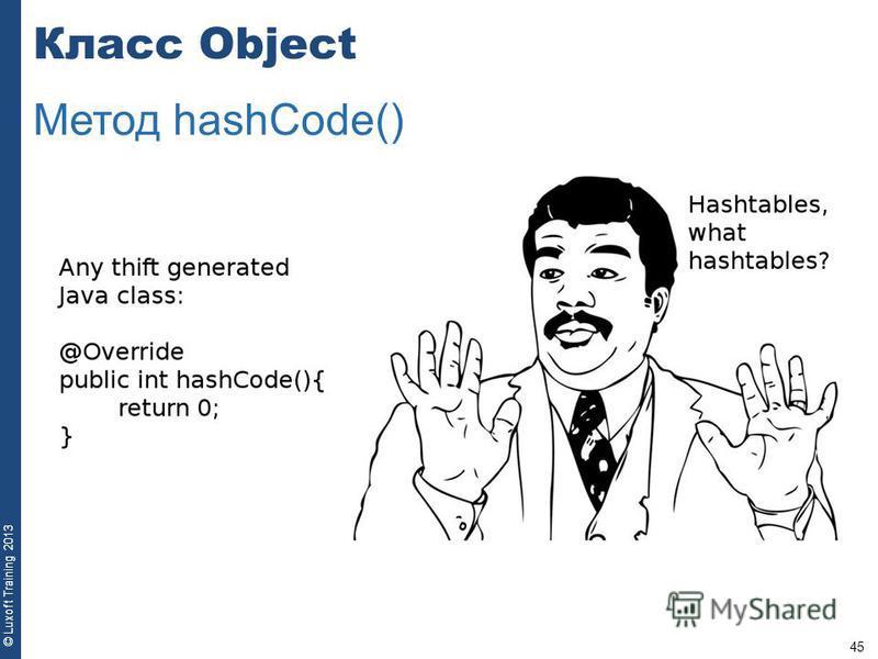 45 © Luxoft Training 2013 Класс Object Метод hashCode()