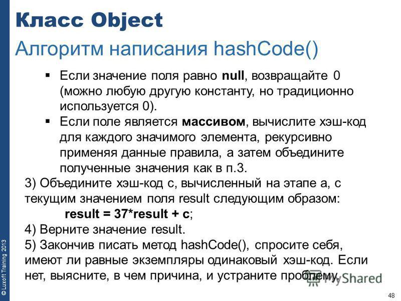 48 © Luxoft Training 2013 Класс Object Алгоритм написания hashCode() Если значение поля равно null, возвращайте 0 (можно любую другую константу, но традиционно используется 0). Если поле является массивом, вычислите хэш-код для каждого значимого элем