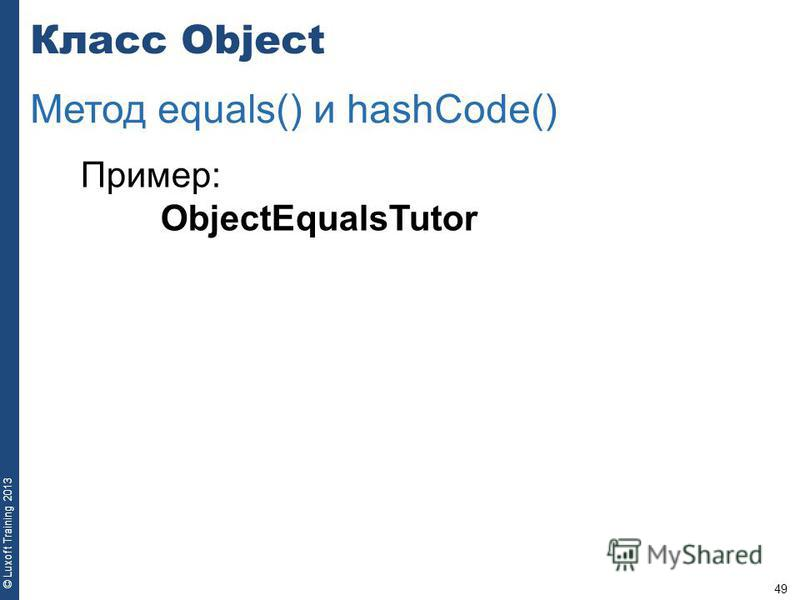 49 © Luxoft Training 2013 Пример: ObjectEqualsTutor Класс Object Метод equals() и hashCode()