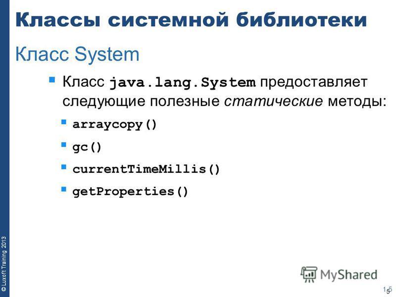 5 © Luxoft Training 2013 Классы системной библиотеки Класс java.lang.System предоставляет следующие полезные статические методы: arraycopy() gc() currentTimeMillis() getProperties() 1-5 Класс System