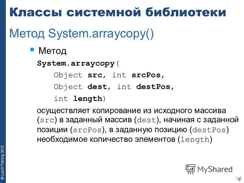 6 © Luxoft Training 2013 Классы системной библиотеки Метод System.arraycopy( Object src, int srcPos, Object dest, int destPos, int length) осуществляет копирование из исходного массива ( src ) в заданный массив ( dest ), начиная с заданной позиции (