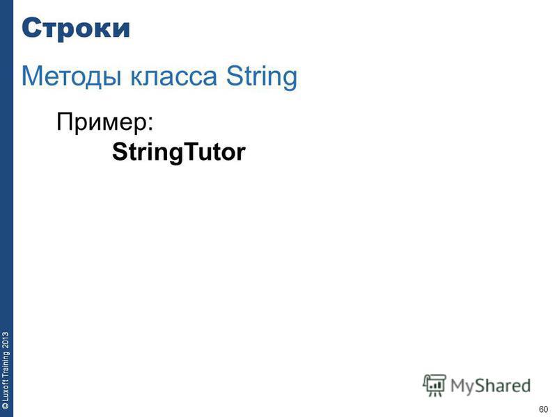 60 © Luxoft Training 2013 Пример: StringTutor Строки Методы класса String