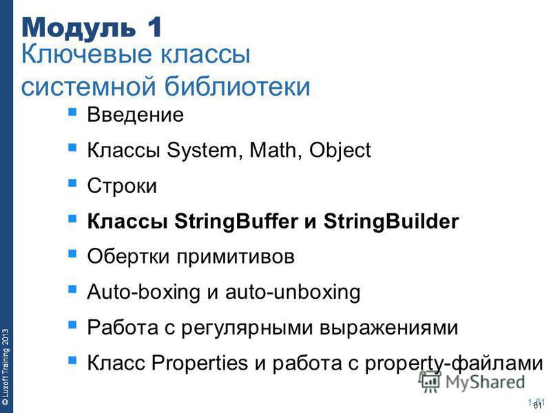 61 © Luxoft Training 2013 Модуль 1 Введение Классы System, Math, Object Строки Классы StringBuffer и StringBuilder Обертки примитивов Auto-boxing и auto-unboxing Работа с регулярными выражениями Класс Properties и работа с property-файлами 1-61 Ключе