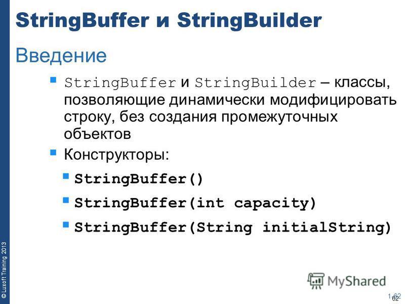 62 © Luxoft Training 2013 StringBuffer и StringBuilder StringBuffer и StringBuilder – классы, позволяющие динамически модифицировать строку, без создания промежуточных объектов Конструкторы: StringBuffer() StringBuffer(int capacity) StringBuffer(Stri