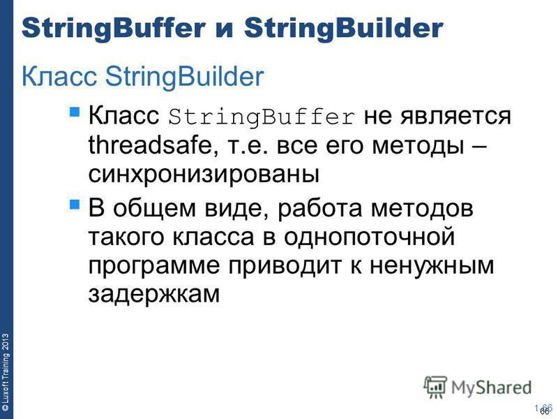66 © Luxoft Training 2013 StringBuffer и StringBuilder Класс StringBuffer не является threadsafe, т.е. все его методы – синхронизированы В общем виде, работа методов такого класса в однопоточной программе приводит к ненужным задержкам 1-66 Класс Stri
