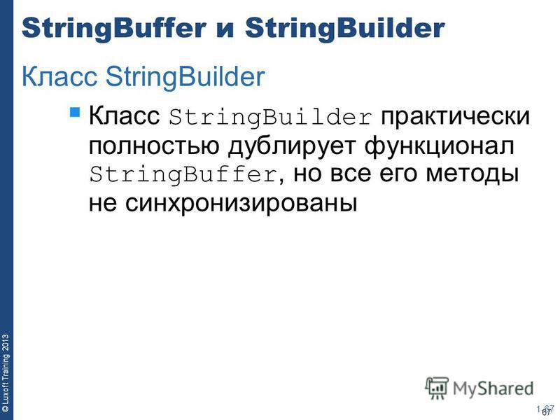 67 © Luxoft Training 2013 StringBuffer и StringBuilder Класс StringBuilder практически полностью дублирует функционал StringBuffer, но все его методы не синхронизированы 1-67 Класс StringBuilder
