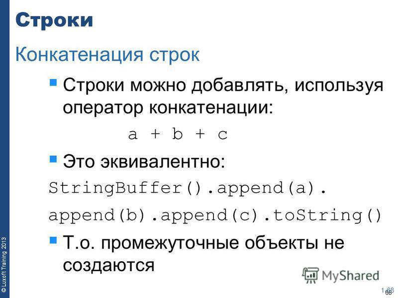 68 © Luxoft Training 2013 Строки Строки можно добавлять, используя оператор конкатенации: a + b + c Это эквивалентно: StringBuffer().append(a). append(b).append(c).toString() Т.о. промежуточные объекты не создаются 1-68 Конкатенация строк