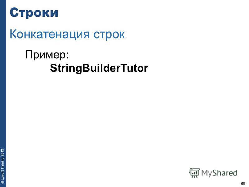 69 © Luxoft Training 2013 Пример: StringBuilderTutor Строки Конкатенация строк