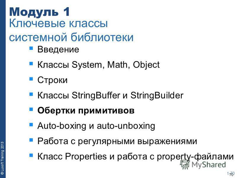 70 © Luxoft Training 2013 Модуль 1 Введение Классы System, Math, Object Строки Классы StringBuffer и StringBuilder Обертки примитивов Auto-boxing и auto-unboxing Работа с регулярными выражениями Класс Properties и работа с property-файлами 1-70 Ключе
