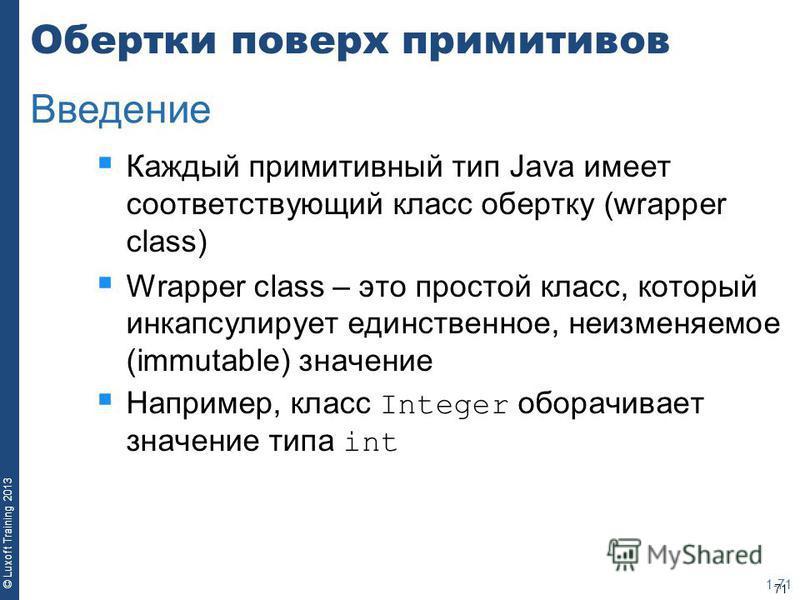 71 © Luxoft Training 2013 Обертки поверх примитивов Каждый примитивный тип Java имеет соответствующий класс обертку (wrapper class) Wrapper class – это простой класс, который инкапсулирует единственное, неизменяемое (immutable) значение Например, кла