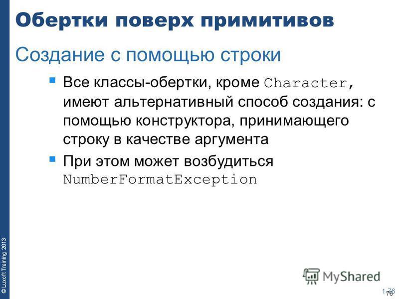 76 © Luxoft Training 2013 Обертки поверх примитивов Все классы-обертки, кроме Character, имеют альтернативный способ создания: с помощью конструктора, принимающего строку в качестве аргумента При этом может возбудиться NumberFormatException 1-76 Созд