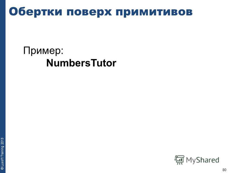80 © Luxoft Training 2013 Пример: NumbersTutor Обертки поверх примитивов