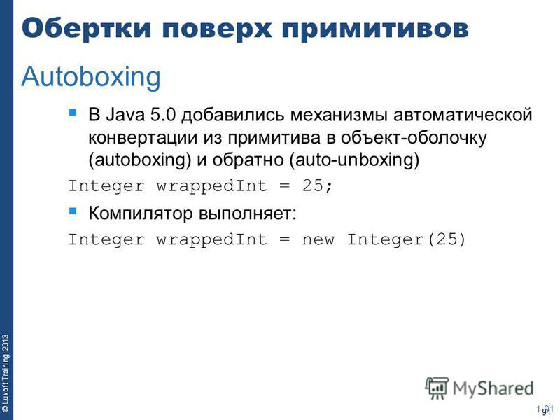 91 © Luxoft Training 2013 Обертки поверх примитивов В Java 5.0 добавились механизмы автоматической конвертации из примитива в объект-оболочку (autoboxing) и обратно (auto-unboxing) Integer wrappedInt = 25; Компилятор выполняет: Integer wrappedInt = n