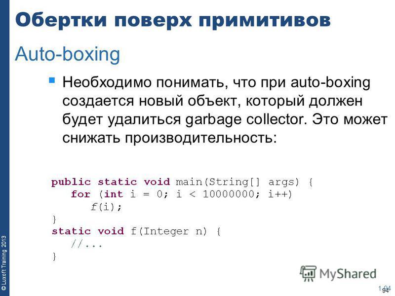 94 © Luxoft Training 2013 Обертки поверх примитивов Необходимо понимать, что при auto-boxing создается новый объект, который должен будет удалиться garbage collector. Это может снижать производительность: 1-94 Auto-boxing