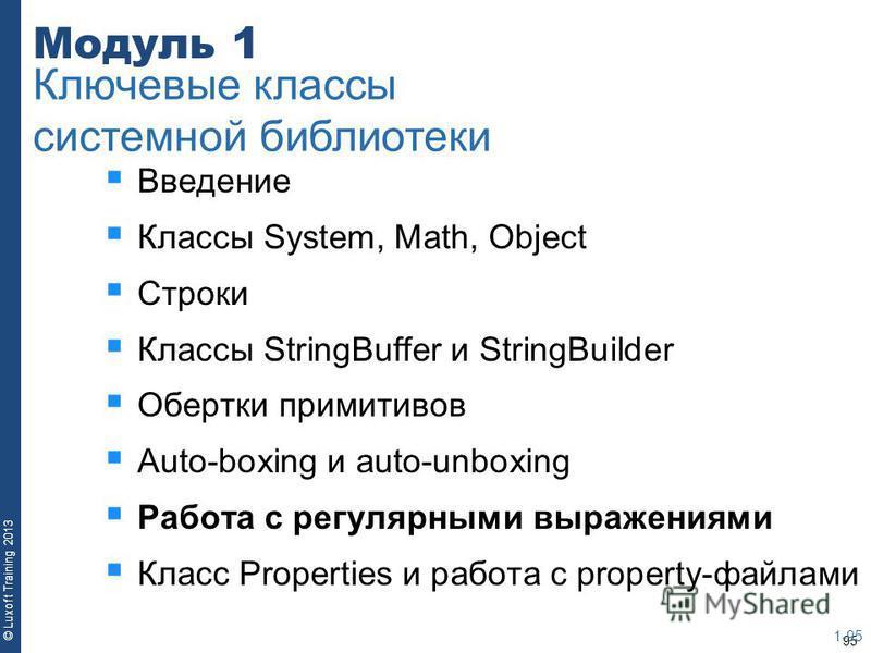 95 © Luxoft Training 2013 Модуль 1 Введение Классы System, Math, Object Строки Классы StringBuffer и StringBuilder Обертки примитивов Auto-boxing и auto-unboxing Работа с регулярными выражениями Класс Properties и работа с property-файлами 1-95 Ключе