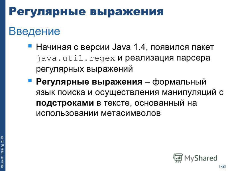 96 © Luxoft Training 2013 Регулярные выражения Начиная с версии Java 1.4, появился пакет java.util.regex и реализация парсера регулярных выражений Регулярные выражения – формальный язык поиска и осуществления манипуляций с подстроками в тексте, основ