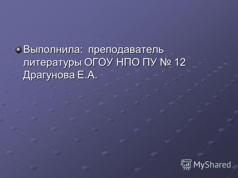 Выполнила: преподаватель литературы ОГОУ НПО ПУ 12 Драгунова Е.А.