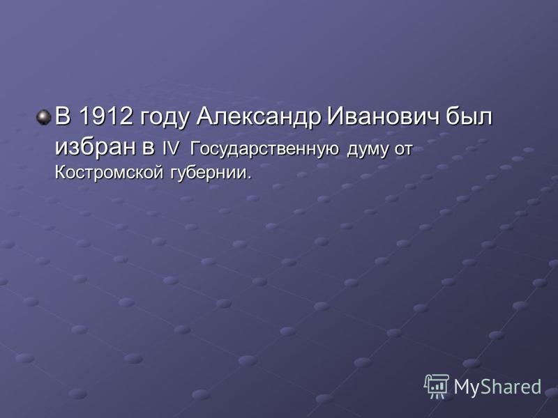 В 1912 году Александр Иванович был избран в IV Государственную думу от Костромской губернии.